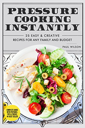Pressure Cooking Instantly: 25 Easy & Creative Recipes For Any Family And Budget by Paul Wilson