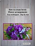 img - for How to create lovely Flower arrangements Easy techniques Step by step book / textbook / text book