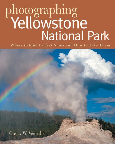 Photographing Yellowstone National Park: Where to Find Perfect Shots and How to Take Them (The Photographer's Guide)