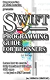 SWIFT PROGRAMMING GUIDE FOR BEGINNERS  (w/ Bonus Content): Learn how to create a fully functional iOS and OS X apps - in j...
