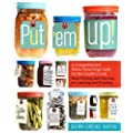 Put 'em Up!: A Comprehensive Home Preserving Guide for the Creative Cook, from Drying and Freezing to Canning and Pickling