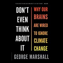 Don't Even Think About It: Why Our Brains Are Wired to Ignore Climate Change (       UNABRIDGED) by George Marshall Narrated by John Lee