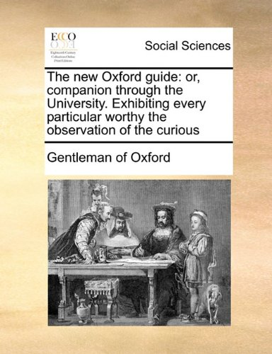 The new Oxford guide: or, companion through the University. Exhibiting every particular worthy the observation of the curious