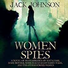 Women Spies: A Novel of Remembrance of Mata Hari, Mary Bowser, Noor Inayat Khan, Nancy Wake, and the Other Strong Women of History Audiobook by Jack Johnson Narrated by Kenneth Maxon