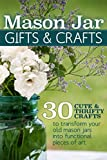 Mason Jar Gifts and Crafts: 30 Cute & Thrifty Crafts to Transform You Old Mason Jars into Functional Pieces of Art