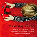Seeing Ezra: A Mother's Story of Autism, Unconditional Love, and the Meaning of Normal Audiobook by Kerry Cohen Narrated by Jenna Berk