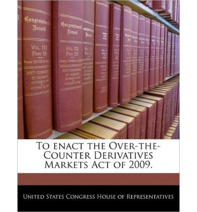 To Enact the Over-The-Counter Derivatives Markets Act of 2009. (Paperback) - Common PDF