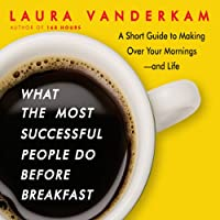 What the Most Successful People Do Before Breakfast: A Short Guide to Making Over Your Mornings—and Life (       UNABRIDGED) by Laura Vanderkam Narrated by Laura Vanderkam