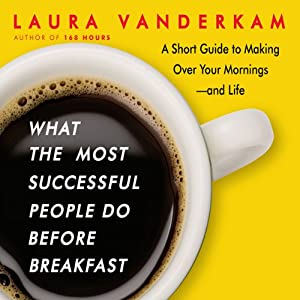 What the Most Successful People Do Before Breakfast: A Short Guide to Making Over Your Mornings—and Life | [Laura Vanderkam]