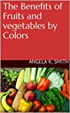 The Benefits of Fruits and Vegetables by Colors