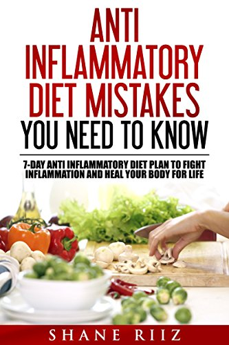 Anti Inflammatory Diet: Anti Inflammatory Diet Mistakes You Need To Know: Include 7-Day Anti Inflammatory Diet Plan to Fight Inflammation and Heal Your Body for Life (Clean Eating, Low Carb Diet) by Shane Riiz