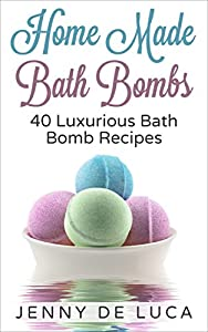 Luxurious Bath Bombs - 40 Bath Bomb Recipes: Simply DIY Recipes For Relaxation or Profit (Luxury Homemade Beauty Products Book 1)