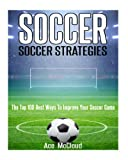 Soccer: Soccer Strategies: The Top 100 Best Ways To Improve Your Soccer Game (The Best Strategies Exercises Nutrition & Training For Playing & Coaching The Sport of Soccer)
