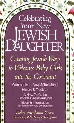 Celebrating Your New Jewish Daughter: Creating Jewish Ways to Welcome Baby Girls Into the Covenant-New and Traditional Ceremonies