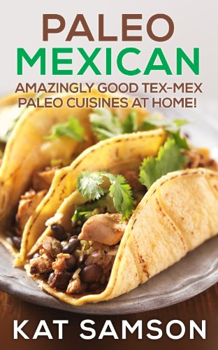 Paleo Mexican: Amazingly Good Tex-Mex Paleo Cuisines At Home! (100% Authentic Recipes) by Kat Samson