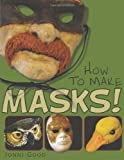 Jonni Good How to Make Masks!: Easy New Way to Make a Mask for Masquerade, Halloween and Dress-Up Fun, With Just Two Layers of Fast-Setting Paper Mache