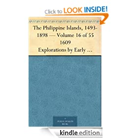 The Philippine Islands, 1493-1898 - Volume 16 of 55 1609 Explorations by Early Navigators, Descriptions of the Islands and Their Peoples, Their History ... to the Close of the Nineteenth Century