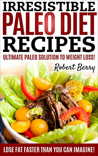 Paleo Diet: Irresistible Paleo Diet Recipes -Easy Recipe Cookbook to Weight Reduction! by Robert Berry