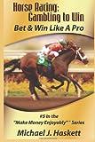 Horse Racing: Gambling to Win: Bet & Win Like A Pro: 5 (Make Money Enjoyably)
