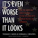 It's Even Worse Than It Looks: How the American Constitutional System Collided with the New Politics of Extremism (       UNABRIDGED) by Thomas E. Mann, Norman J. Ornstein Narrated by William Hughes
