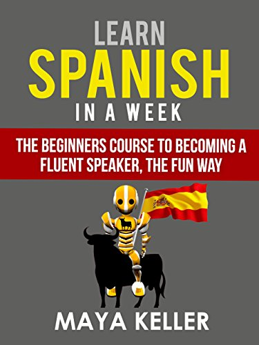 Learn Spanish In a Week: The Beginners Course to Becoming a Fluent Speaker, the Fun Way PDF