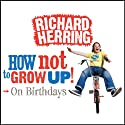 On Birthdays: How Not to Grow Up Audiobook by Richard Herring Narrated by Richard Herring