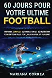 60 JOURS Pour VOTRE ULTIME FOOTBALL: UN GUIDE COMPLET DE FORMATION ET DE NUTRITION POUR DEVENIR PLUS FORT, PLUS RAPIDE Et PUISSANT...