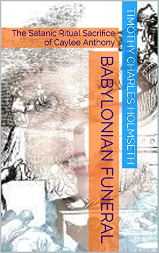 Babylonian Funeral: The Satanic Ritual Sacrifice of Caylee Anthony PDF