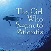 The Girl Who Swam to Atlantis | [Elle Thornton]