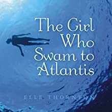 The Girl Who Swam to Atlantis (       UNABRIDGED) by Elle Thornton Narrated by Lindsey Gast
