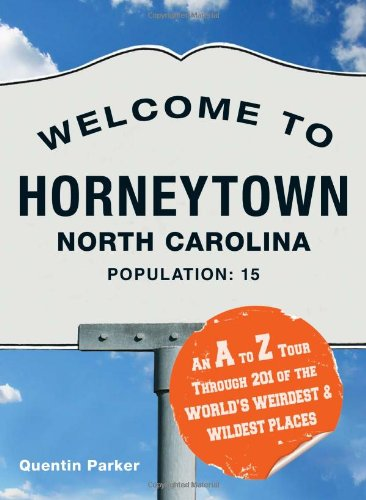 Welcome to Horneytown, North Carolina, Population: 15: An A to Z Tour Through 201 of the World's Weirdest & Wildest Places