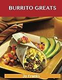 Burrito Greats: Delicious Burrito Recipes, The Top 74 Burrito Recipes