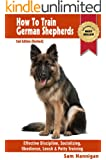 How To Train German Shepherds : 2nd Edition (Revised) : Breed Specific Training Techniques For Effective Discipline, Socializing, Obedience Training, Leash ... And Potty Training (Sam's Pet Books Book 1)