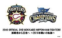 2016 OFFICIAL DVD HOKKAIDO NIPPON-HAM FIGHTERS 挑戦者から王者へ~2016年戦いの軌跡~