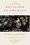 Religion in America: A Political History (Religion, Culture, and Public Life) (0231151012) by Lacorne, Denis