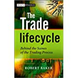 The Trade Lifecycle: Behind the Scenes of the Trading Process (The Wiley Finance Series)by Robert P. Baker