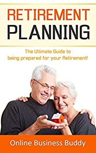Retirement Planning: The Ultimate Guide to Being Prepared for your Retirement! (Retirement Planning, Retirement)