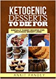 Ketogenic Desserts To Die For: Sinfully Yummy Recipes for Delicious Weight Loss!