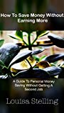 How To Save Money Without Earning More: A Guide To Personal Money Saving Without Getting A Second Job