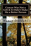 Cancer Was Not a Gift & It Didn't Make Me a Better Person: A memoir about cancer as I know it