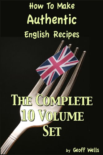 How To Make Authentic English Recipes - The Complete 10 Volume Set by Geoff Wells