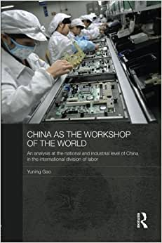 China As The Workshop Of The World: An Analysis At The National And Industrial Level Of China In The International Division Of Labor (Routledge Studies On The Chinese Economy)