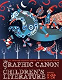 The Graphic Canon of Childrens Literature: The Worlds Greatest Kids Lit as Comics and Visuals