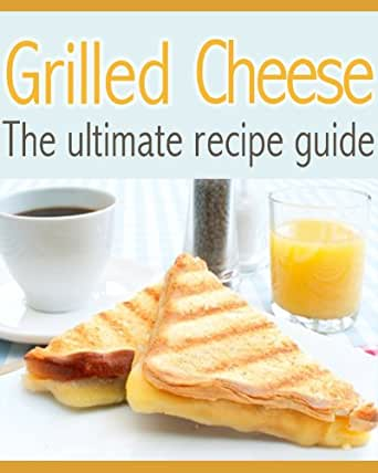 Grilled Cheese :The Ultimate Recipe Guide - Delicious & Best Selling ...