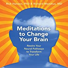 Meditations to Change Your Brain: Rewire Your Neural Pathways to Transform Your Life  by Rick Hanson, Rick Mendius Narrated by Rick Hanson, Rick Mendius