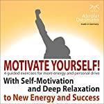 Motivate Yourself! With Self-Motivating Exercises and Deep Relaxation to New Energy and Success | Franziska Diesmann,Torsten Abrolat