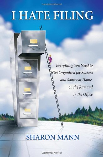 I Hate Filing: Everything You Need to Get Organized for Success and Sanity at Home, on the Run and in the Office