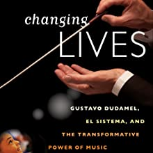 Changing Lives: Gustavo Dudamel, El Sistema, and the Transformative Power of Music (       UNABRIDGED) by Tricia Tunstall Narrated by Carol Monda