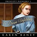 A Dream Unfolding: Prescott Pioneers (       UNABRIDGED) by Karen Baney Narrated by Sergei Burbank