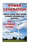 Power Generation: Build Your Own Wind Power Generating System: The Ultimate Guide!: (Energy Independence, Lower Bills & Off Grid Living) (Self Reliance, Wind Energy)